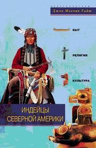 Индейцы Северной Америки. Быт, религия, культура. Джон Мэнчип Уайт